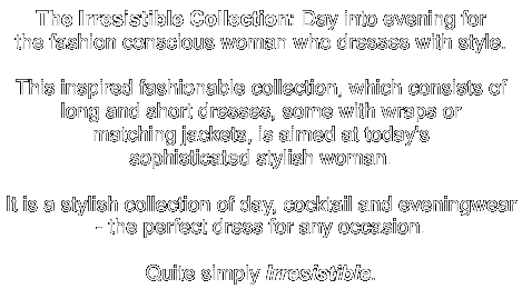 The Irresistible CollectionDay into evening for the fashion conscious woman who dresses with style.This inspired fashionable collection, which consists of long and short dresses, some with wraps or matching jackets, is aimed at today's sophisticated stylish woman.It is a stylish collection of day, cocktail and eveningwear - the perfect dress for any occasion.Quite simply Irresistible.